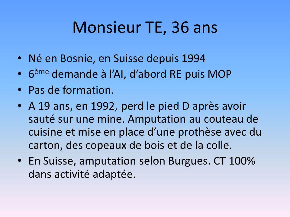 Monsieur TE, 36 ans Né en Bosnie, en Suisse depuis 1994 6 ème demande à l'AI, d'abord RE puis MOP Pas de formation. A 19 ans, en 1992, perd le pied D