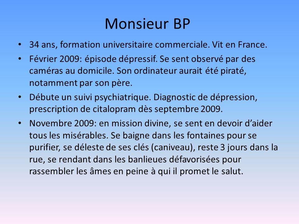 Monsieur BP 34 ans, formation universitaire commerciale. Vit en France. Février 2009: épisode dépressif. Se sent observé par des caméras au domicile.
