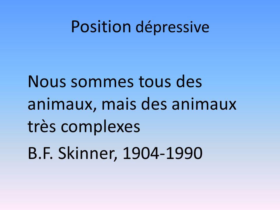 Position dépressive Nous sommes tous des animaux, mais des animaux très complexes B.F. Skinner, 1904-1990