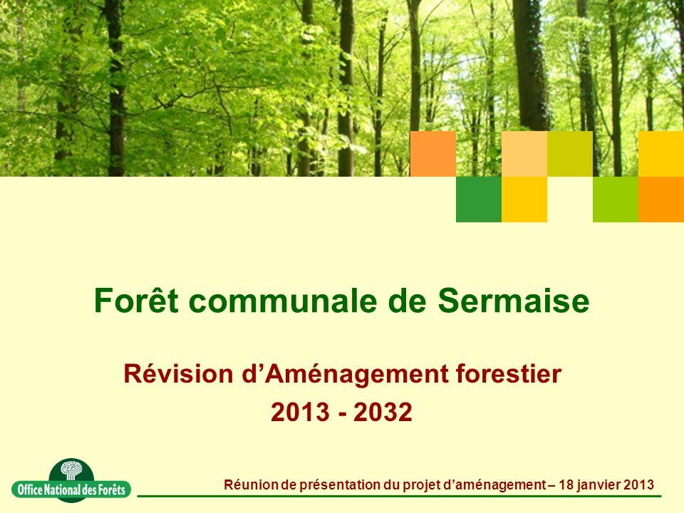 Forêt communale de Sermaise Révision d'Aménagement forestier 2013 - 2032 Réunion de présentation du projet d'aménagement – 18 janvier 2013