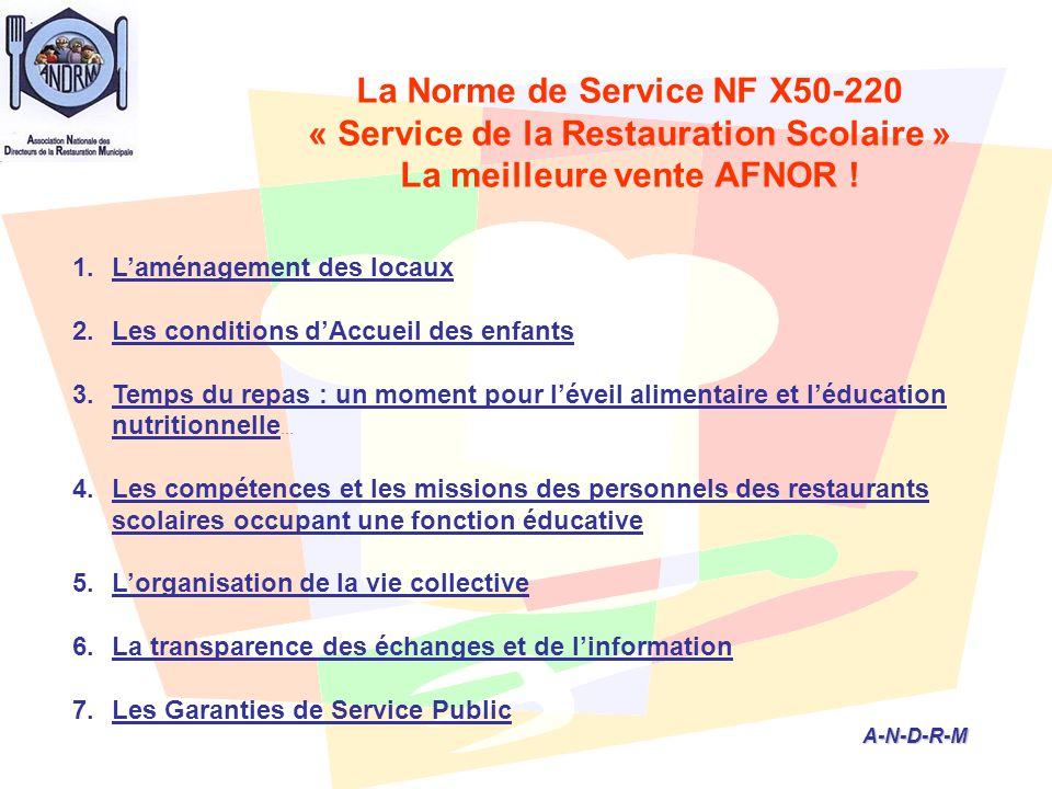 A-N-D-R-M A-N-D-R-M 1.L'aménagement des locaux 2.Les conditions d'Accueil des enfants 3.Temps du repas : un moment pour l'éveil alimentaire et l'éducation nutritionnelle … 4.Les compétences et les missions des personnels des restaurants scolaires occupant une fonction éducative 5.L'organisation de la vie collective 6.La transparence des échanges et de l'information 7.Les Garanties de Service Public La Norme de Service NF X50-220 « Service de la Restauration Scolaire » La meilleure vente AFNOR !