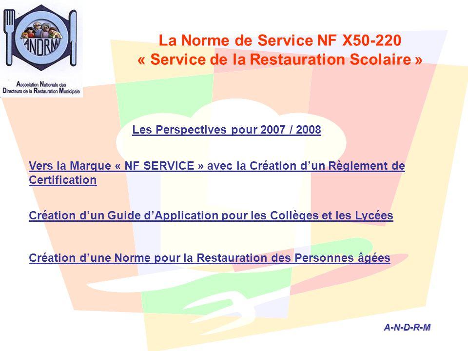 A-N-D-R-M A-N-D-R-M Les Perspectives pour 2007 / 2008 Vers la Marque « NF SERVICE » avec la Création d'un Règlement de Certification Création d'un Guide d'Application pour les Collèges et les Lycées Création d'une Norme pour la Restauration des Personnes âgées La Norme de Service NF X50-220 « Service de la Restauration Scolaire »