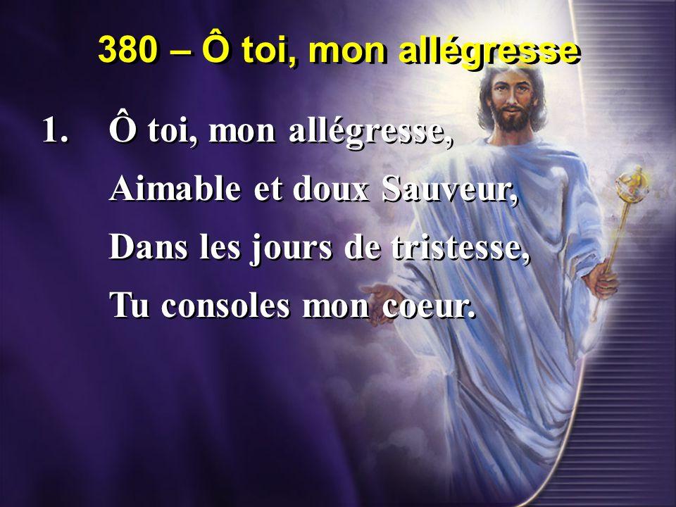 380 – Ô toi, mon allégresse 1.Ô toi, mon allégresse, Aimable et doux Sauveur, Dans les jours de tristesse, Tu consoles mon coeur.