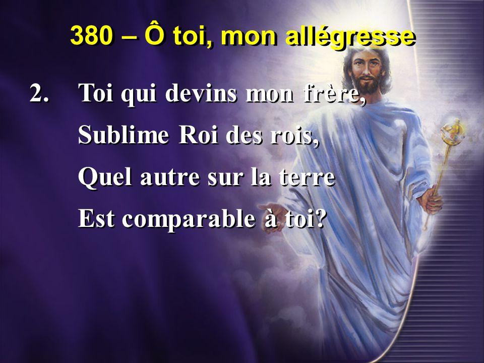380 – Ô toi, mon allégresse 2.Toi qui devins mon frère, Sublime Roi des rois, Quel autre sur la terre Est comparable à toi.