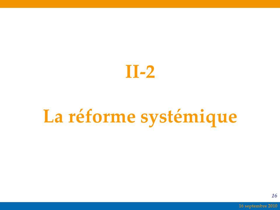 16 septembre 2010 16 II-2 La réforme systémique