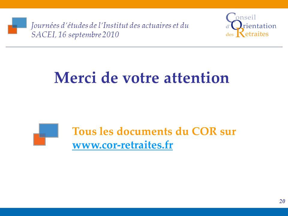 16 septembre 2010 20 Journées d'études de l'Institut des actuaires et du SACEI, 16 septembre 2010 Merci de votre attention Tous les documents du COR s