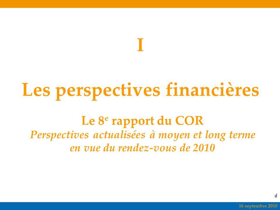 16 septembre 2010 4 I Les perspectives financières Le 8 e rapport du COR Perspectives actualisées à moyen et long terme en vue du rendez-vous de 2010