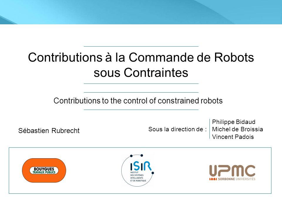 Contributions à la Commande de Robots sous Contraintes Contributions to the control of constrained robots Sébastien Rubrecht Sous la direction de : Philippe Bidaud Michel de Broissia Vincent Padois