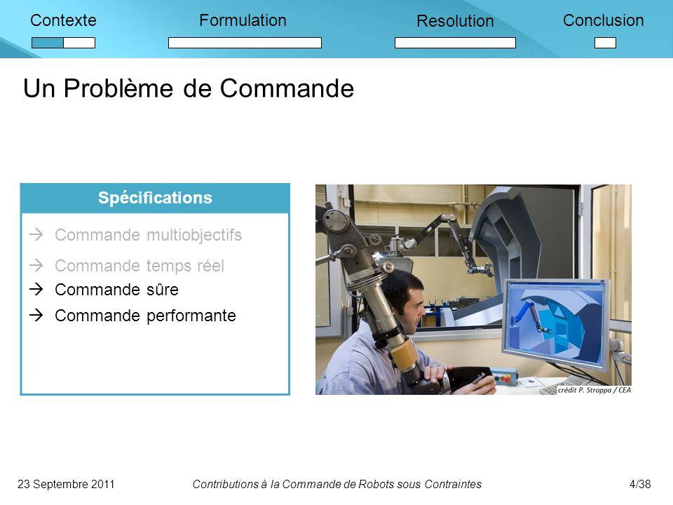 ContexteFormulation Resolution Conclusion Un Problème de Commande 23 Septembre 2011Contributions à la Commande de Robots sous Contraintes4/38 Spécifications  Commande multiobjectifs  Commande temps réel  Commande sûre  Commande performante