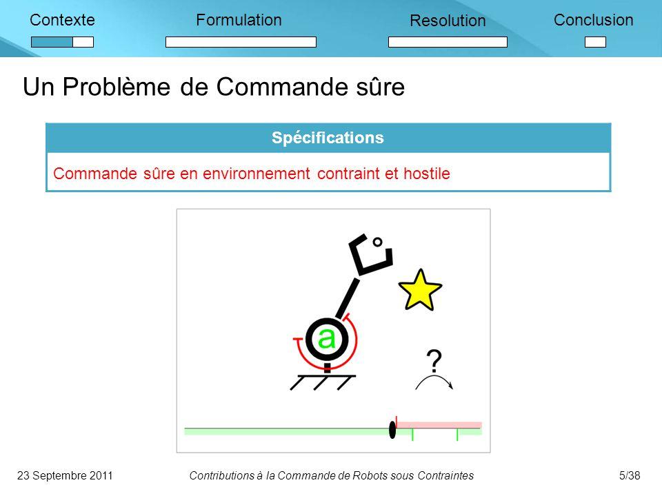ContexteFormulation Resolution Conclusion Un Problème de Commande sûre 23 Septembre 2011Contributions à la Commande de Robots sous Contraintes5/38 Spécifications Commande sûre en environnement contraint et hostile