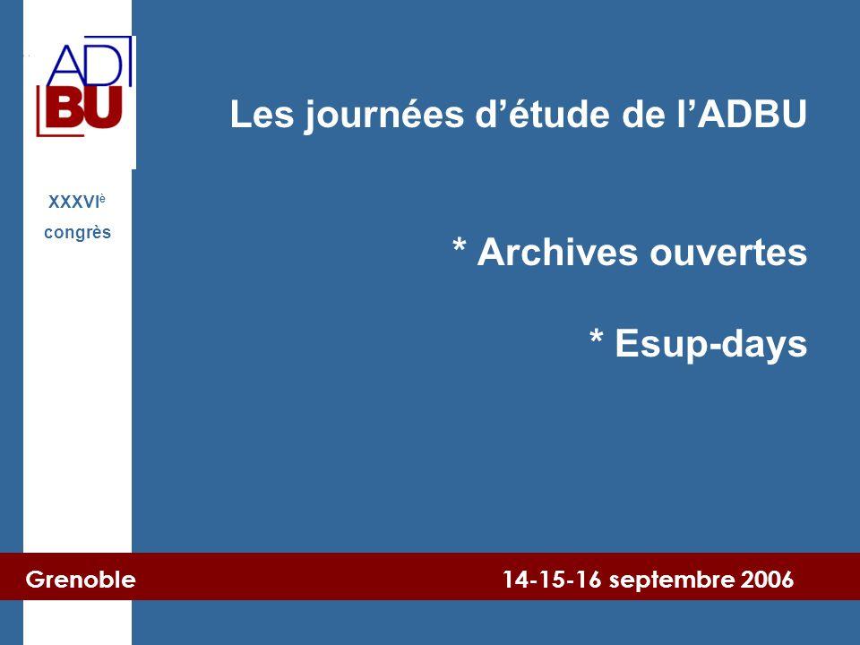 Grenoble 14-15-16 septembre 2006 XXXVI è congrès Les journées d'étude de l'ADBU * Archives ouvertes * Esup-days