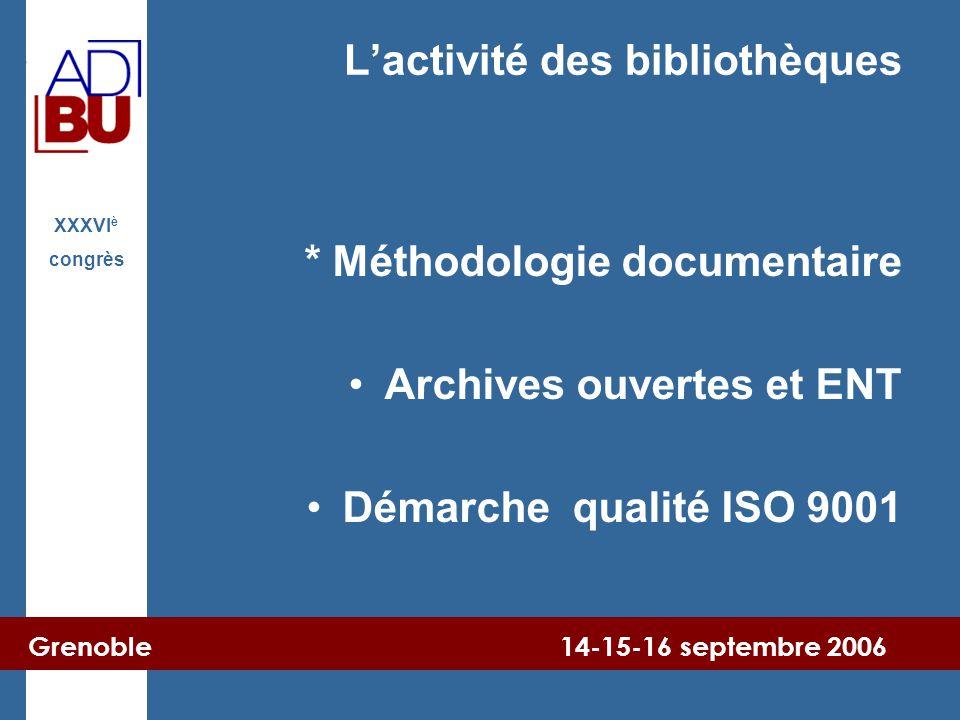 Grenoble 14-15-16 septembre 2006 XXXVI è congrès L'activité des bibliothèques * Méthodologie documentaire Archives ouvertes et ENT Démarche qualité IS
