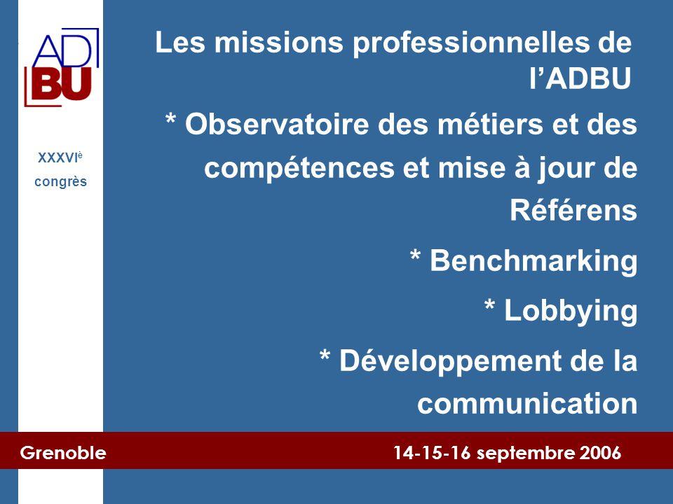 Grenoble 14-15-16 septembre 2006 XXXVI è congrès Les missions professionnelles de l'ADBU * Observatoire des métiers et des compétences et mise à jour de Référens * Benchmarking * Lobbying * Développement de la communication