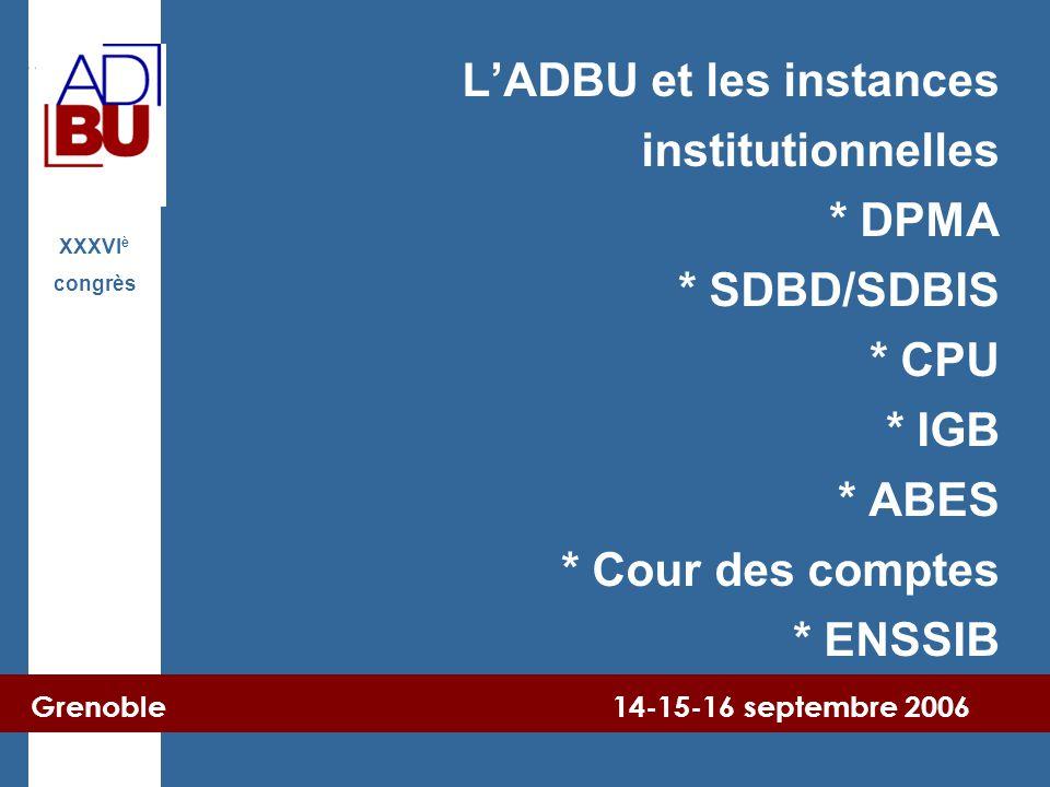 Grenoble 14-15-16 septembre 2006 XXXVI è congrès L'ADBU et les instances institutionnelles * DPMA * SDBD/SDBIS * CPU * IGB * ABES * Cour des comptes * ENSSIB