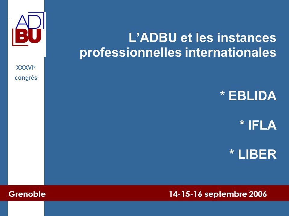 Grenoble 14-15-16 septembre 2006 XXXVI è congrès L'ADBU et les instances professionnelles internationales * EBLIDA * IFLA * LIBER