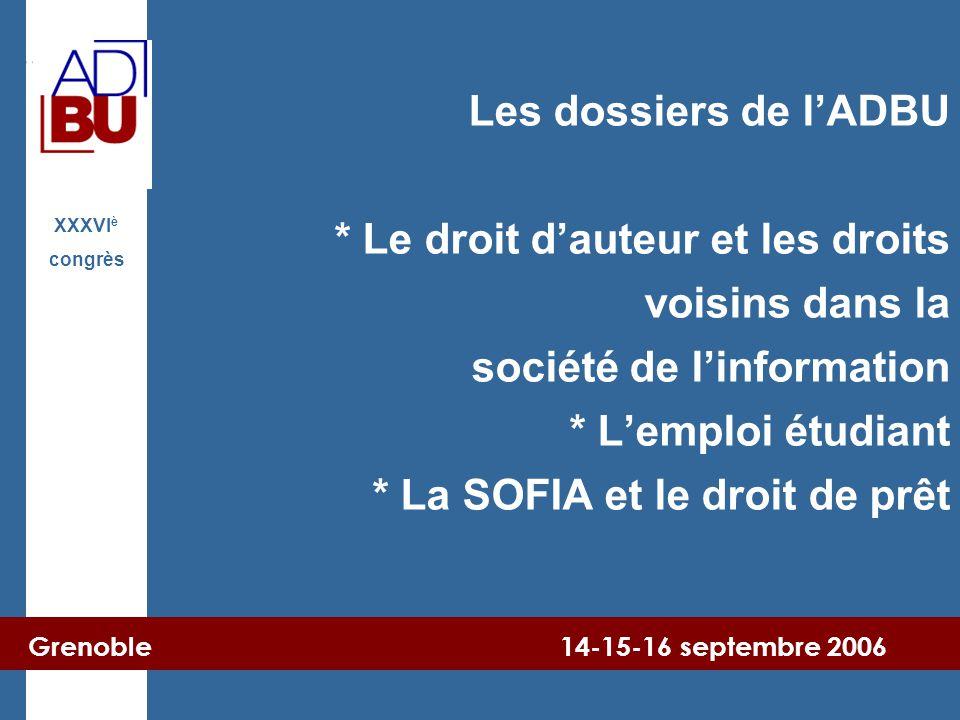 Grenoble 14-15-16 septembre 2006 XXXVI è congrès Les dossiers de l'ADBU * Le droit d'auteur et les droits voisins dans la société de l'information * L'emploi étudiant * La SOFIA et le droit de prêt