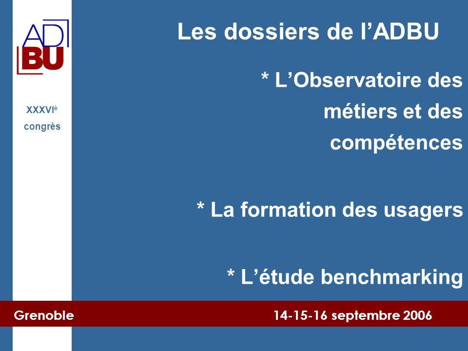 Grenoble 14-15-16 septembre 2006 XXXVI è congrès Les dossiers de l'ADBU * L'Observatoire des métiers et des compétences * La formation des usagers * L