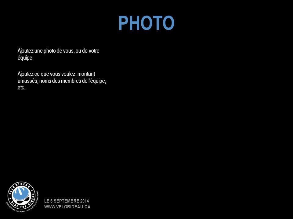 LE 6 SEPTEMBRE 2014 WWW.VELORIDEAU.CA Ajoutez une photo de vous, ou de votre équipe. Ajoutez ce que vous voulez: montant amassés, noms des membres de