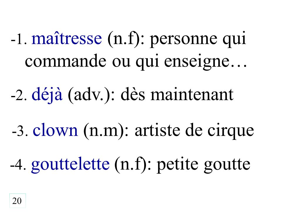 -1. maîtresse (n.f): personne qui commande ou qui enseigne… -4. gouttelette (n.f): petite goutte 20 -2. déjà (adv.): dès maintenant -3. clown (n.m): a
