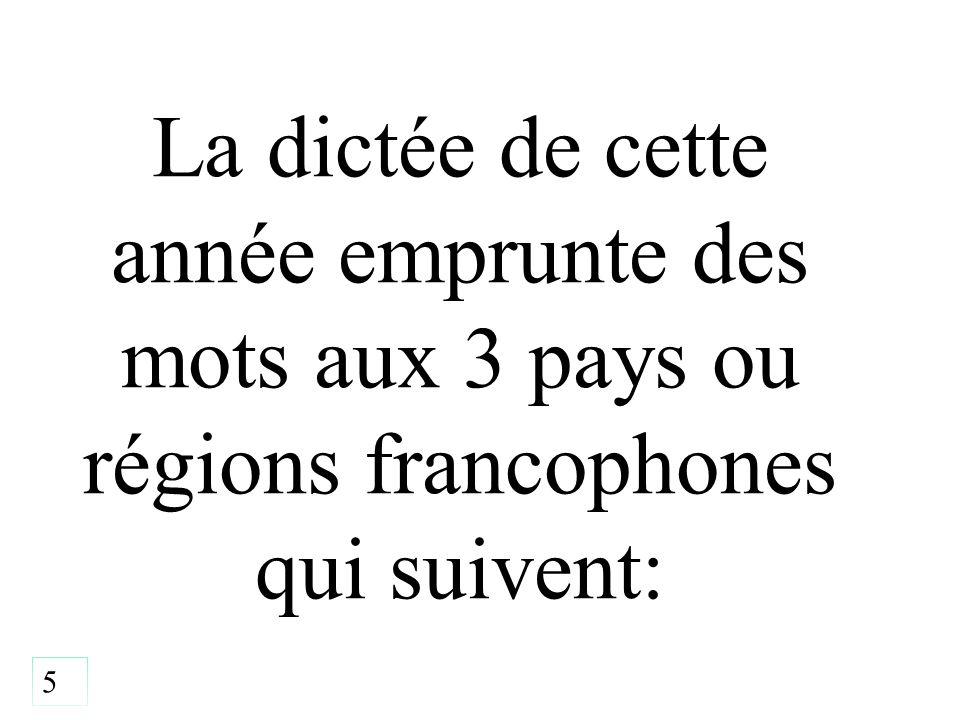 La dictée de cette année emprunte des mots aux 3 pays ou régions francophones qui suivent: 5