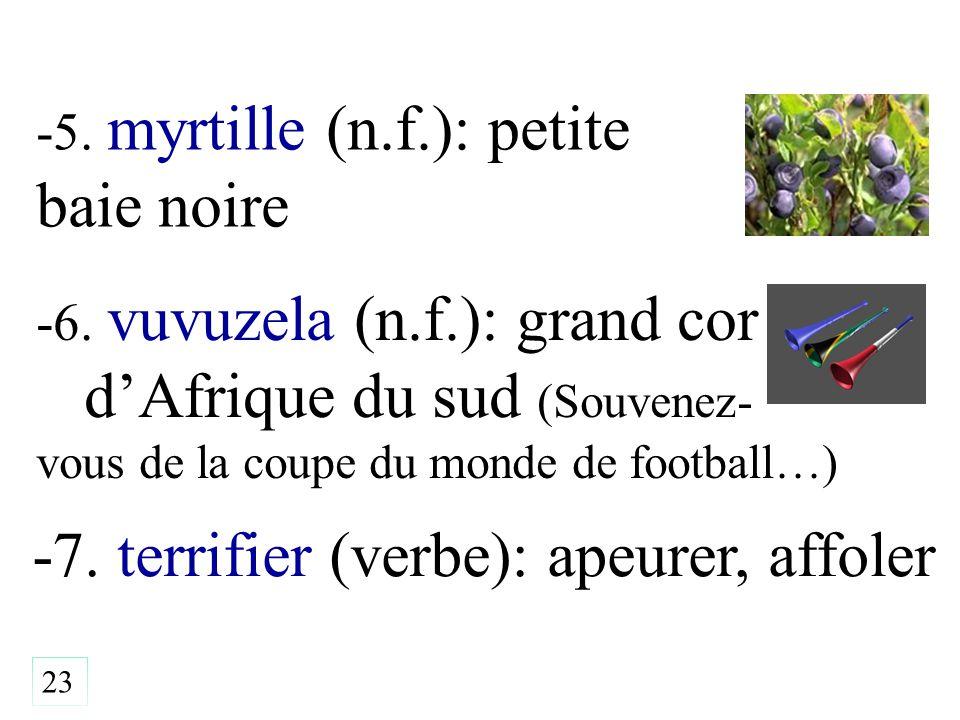-5. myrtille (n.f.): petite baie noire -7. terrifier (verbe): apeurer, affoler 23 -6. vuvuzela (n.f.): grand cor d'Afrique du sud (Souvenez- vous de l