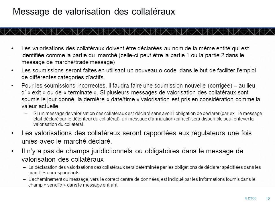 © DTCC 10 Message de valorisation des collatéraux Les valorisations des collatéraux doivent être déclarées au nom de la même entité qui est identifiée comme la partie du marché (celle-ci peut être la partie 1 ou la partie 2 dans le message de marché/trade message) Les soumissions seront faites en utilisant un nouveau o-code dans le but de faciliter l'emploi de différentes catégories d'actifs.