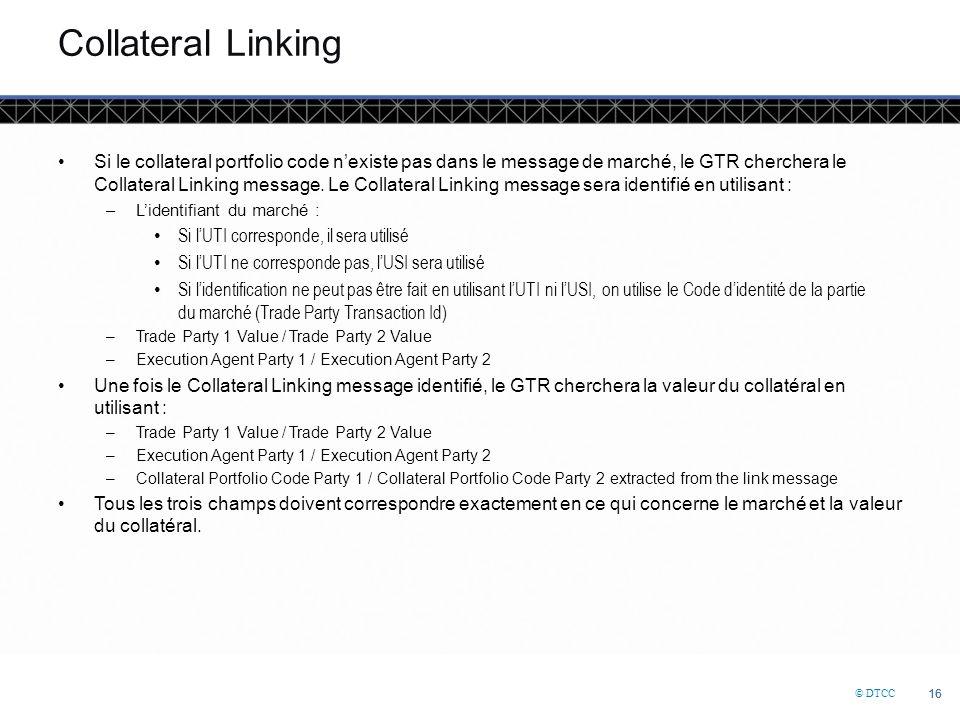 © DTCC 16 Collateral Linking Si le collateral portfolio code n'existe pas dans le message de marché, le GTR cherchera le Collateral Linking message.