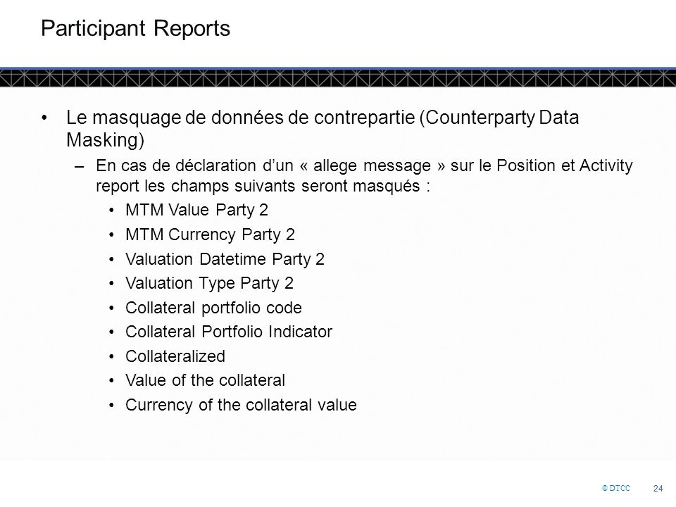 © DTCC 24 Participant Reports Le masquage de données de contrepartie (Counterparty Data Masking) –En cas de déclaration d'un « allege message » sur le Position et Activity report les champs suivants seront masqués : MTM Value Party 2 MTM Currency Party 2 Valuation Datetime Party 2 Valuation Type Party 2 Collateral portfolio code Collateral Portfolio Indicator Collateralized Value of the collateral Currency of the collateral value
