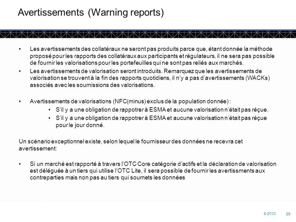 © DTCC 25 Avertissements (Warning reports) Les avertissements des collatéraux ne seront pas produits parce que, étant donnée la méthode proposé pour les rapports des collatéraux aux participants et régulateurs, il ne sera pas possible de fournir les valorisations pour les portefeuilles qui ne sont pas reliés aux marchés.