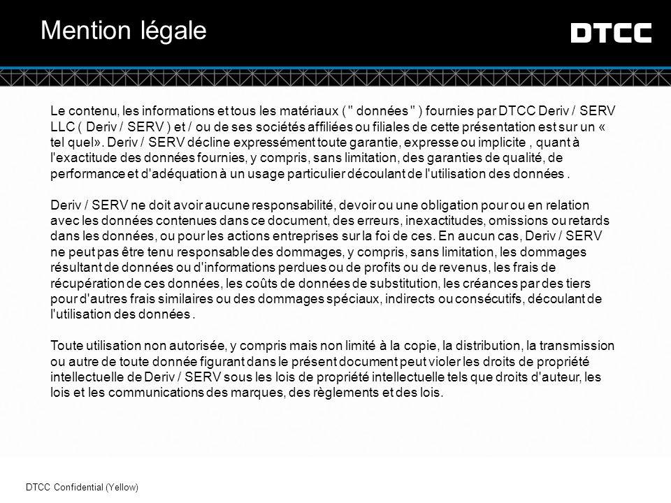 © DTCC Mention légale Le contenu, les informations et tous les matériaux ( données ) fournies par DTCC Deriv / SERV LLC ( Deriv / SERV ) et / ou de ses sociétés affiliées ou filiales de cette présentation est sur  un « tel quel».