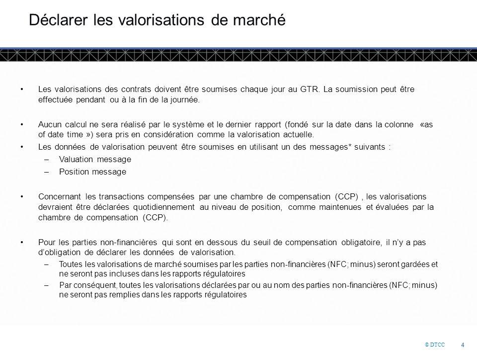 © DTCC 4 4 Déclarer les valorisations de marché Les valorisations des contrats doivent être soumises chaque jour au GTR.