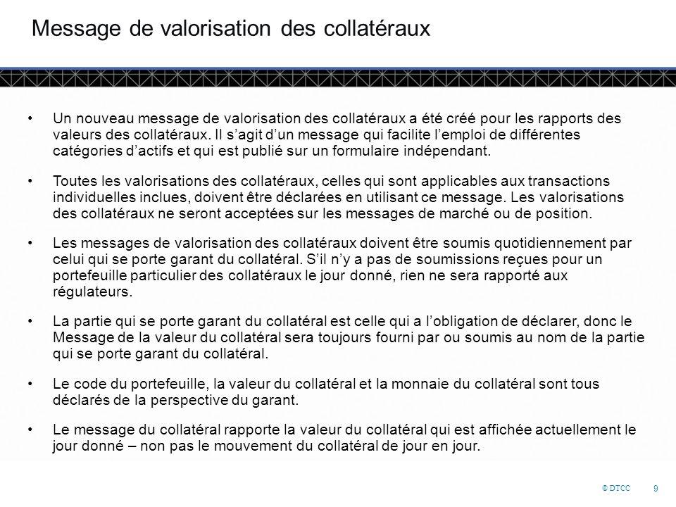© DTCC 9 Message de valorisation des collatéraux Un nouveau message de valorisation des collatéraux a été créé pour les rapports des valeurs des collatéraux.