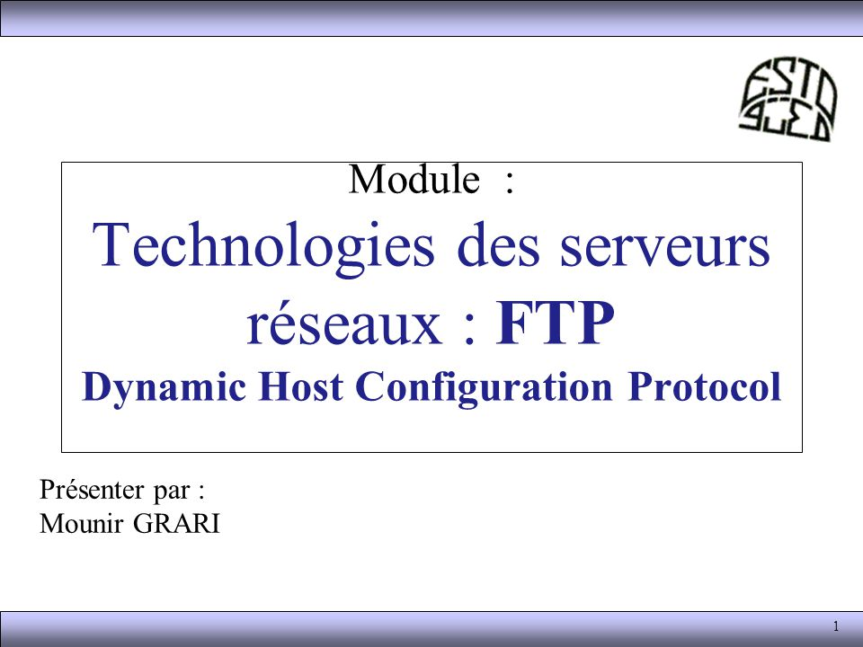1 Module : Technologies des serveurs réseaux : FTP Dynamic Host Configuration Protocol Présenter par : Mounir GRARI