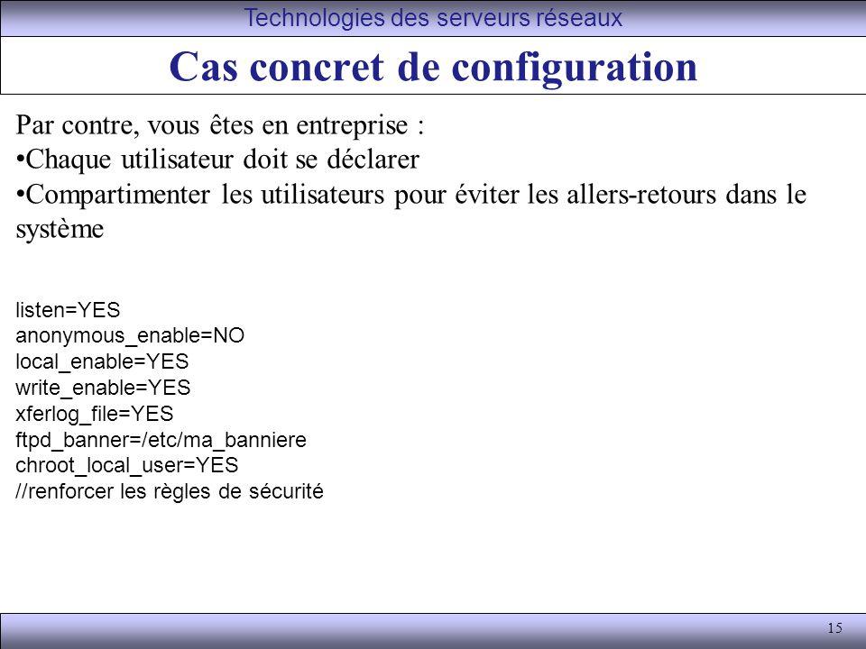 15 Cas concret de configuration Technologies des serveurs réseaux Par contre, vous êtes en entreprise : Chaque utilisateur doit se déclarer Compartimenter les utilisateurs pour éviter les allers-retours dans le système listen=YES anonymous_enable=NO local_enable=YES write_enable=YES xferlog_file=YES ftpd_banner=/etc/ma_banniere chroot_local_user=YES //renforcer les règles de sécurité