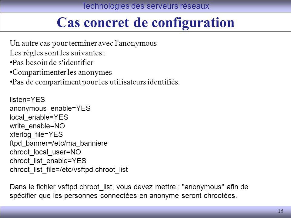 16 Cas concret de configuration Technologies des serveurs réseaux Un autre cas pour terminer avec l anonymous Les règles sont les suivantes : Pas besoin de s identifier Compartimenter les anonymes Pas de compartiment pour les utilisateurs identifiés.