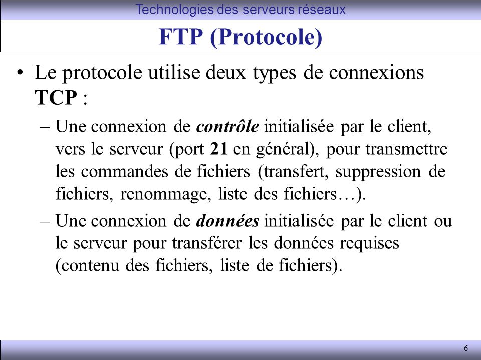 6 FTP (Protocole) Le protocole utilise deux types de connexions TCP : –Une connexion de contrôle initialisée par le client, vers le serveur (port 21 en général), pour transmettre les commandes de fichiers (transfert, suppression de fichiers, renommage, liste des fichiers…).