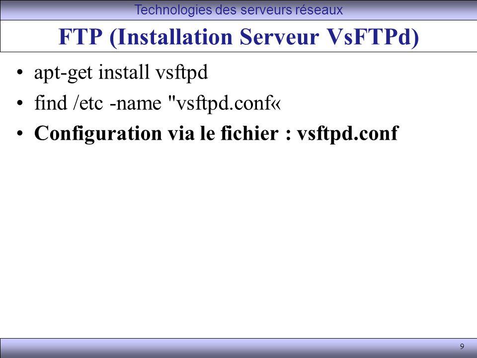 9 FTP (Installation Serveur VsFTPd) apt-get install vsftpd find /etc -name vsftpd.conf« Configuration via le fichier : vsftpd.conf Technologies des serveurs réseaux