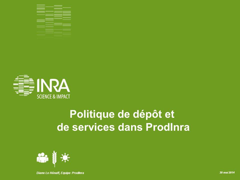 Diane Le Hénaff, Equipe ProdInra 30 mai 2014 Politique de dépôt et de services dans ProdInra