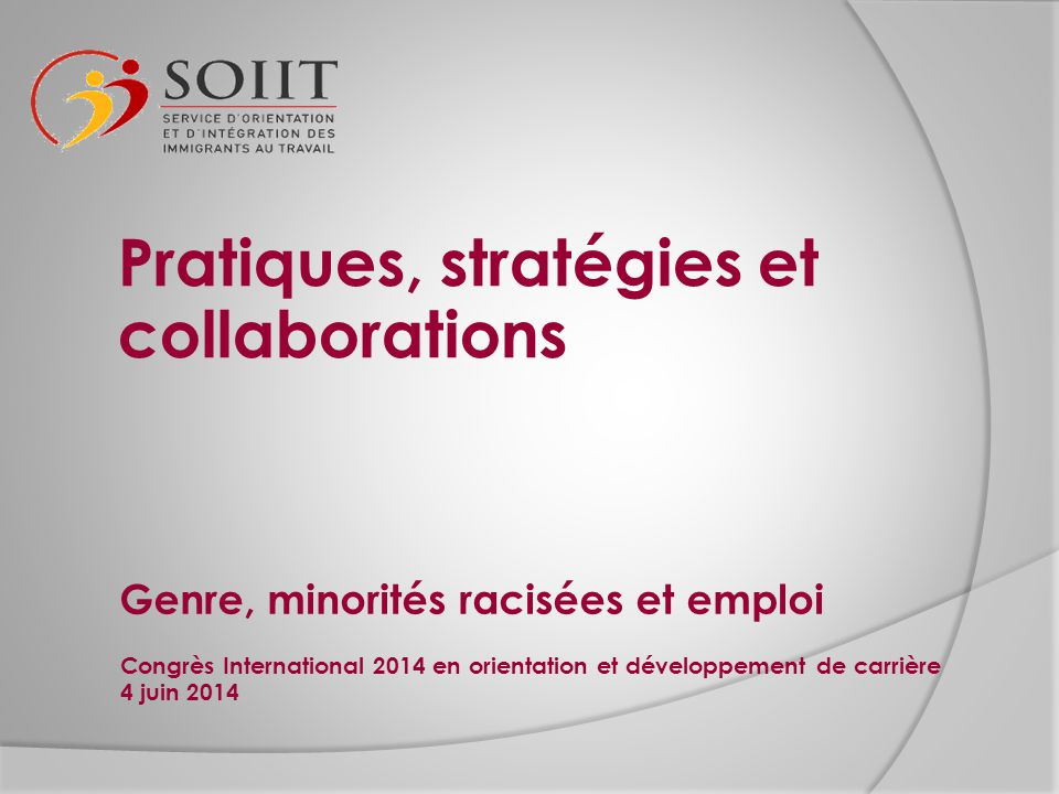 Genre, minorités racisées et emploi Congrès International 2014 en orientation et développement de carrière 4 juin 2014 Pratiques, stratégies et collab