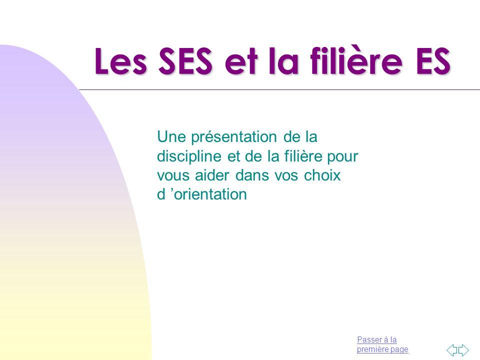Passer à la première page Les SES et la filière ES Une présentation de la discipline et de la filière pour vous aider dans vos choix d 'orientation