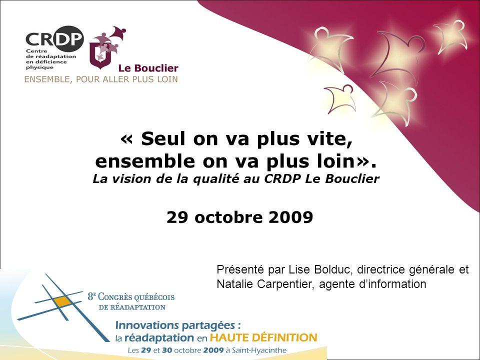 « Seul on va plus vite, ensemble on va plus loin». La vision de la qualité au CRDP Le Bouclier 29 octobre 2009 Présenté par Lise Bolduc, directrice gé
