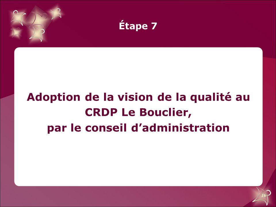 16 Étape 7 Adoption de la vision de la qualité au CRDP Le Bouclier, par le conseil d'administration