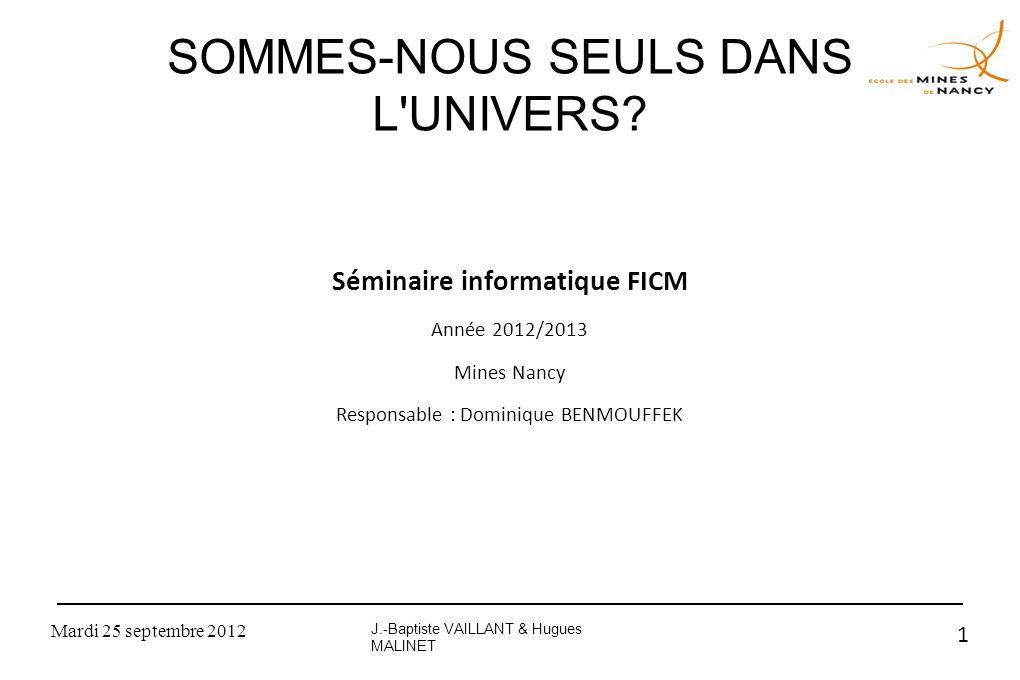 Mardi 25 septembre 2012 1 SOMMES-NOUS SEULS DANS L'UNIVERS? Séminaire informatique FICM Année 2012/2013 Mines Nancy Responsable : Dominique BENMOUFFEK
