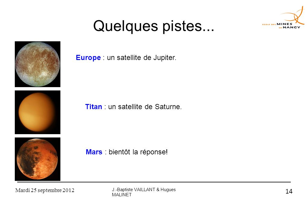 Mardi 25 septembre 2012 14 Quelques pistes... J.-Baptiste VAILLANT & Hugues MALINET Europe : un satellite de Jupiter. Titan : un satellite de Saturne.