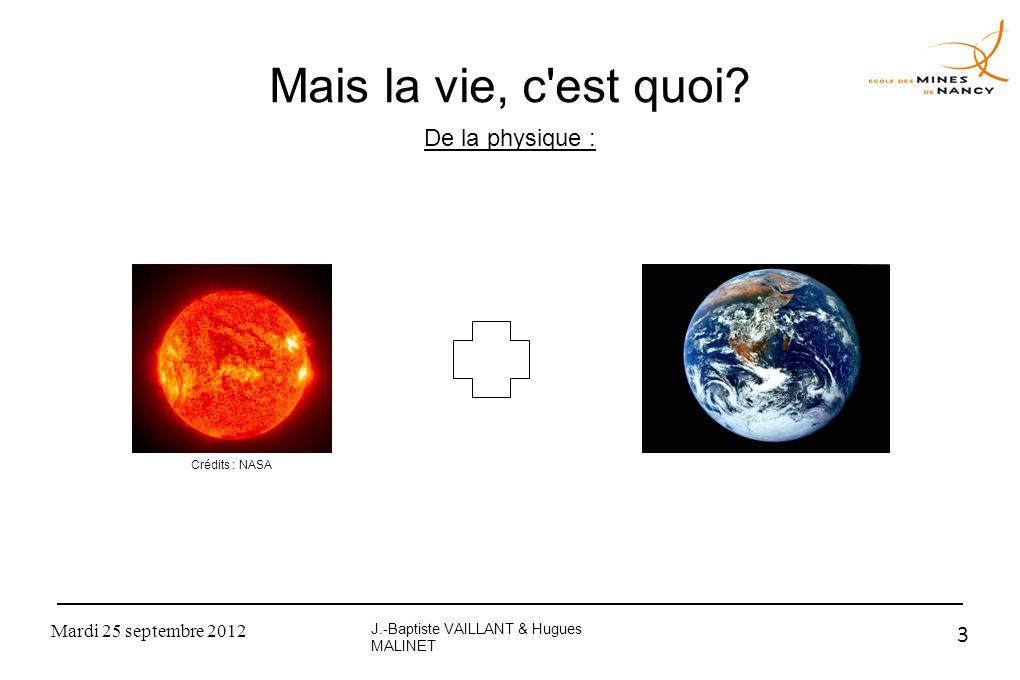 Mardi 25 septembre 2012 3 Mais la vie, c'est quoi? De la physique : J.-Baptiste VAILLANT & Hugues MALINET Crédits : NASA