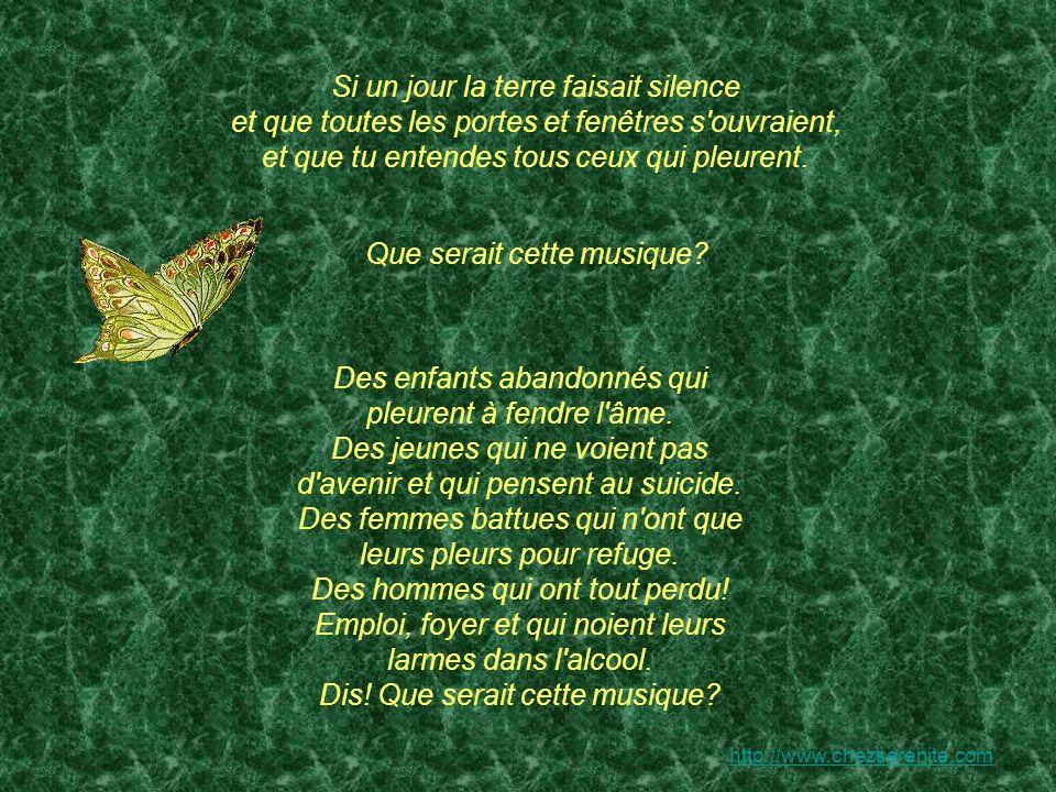 http://www.chezserenite.com Si un jour la terre faisait silence et que toutes les portes et fenêtres s ouvraient, et que tu entendes tous ceux qui pleurent.