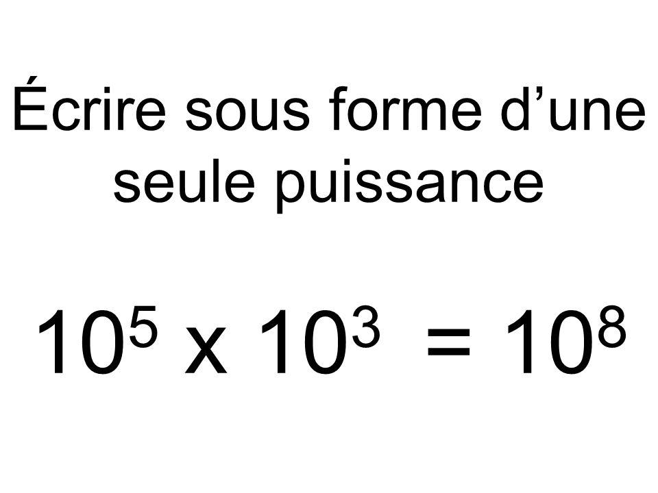 Écrire sous forme d'une seule puissance 10 5 x 10 3 = 10 8