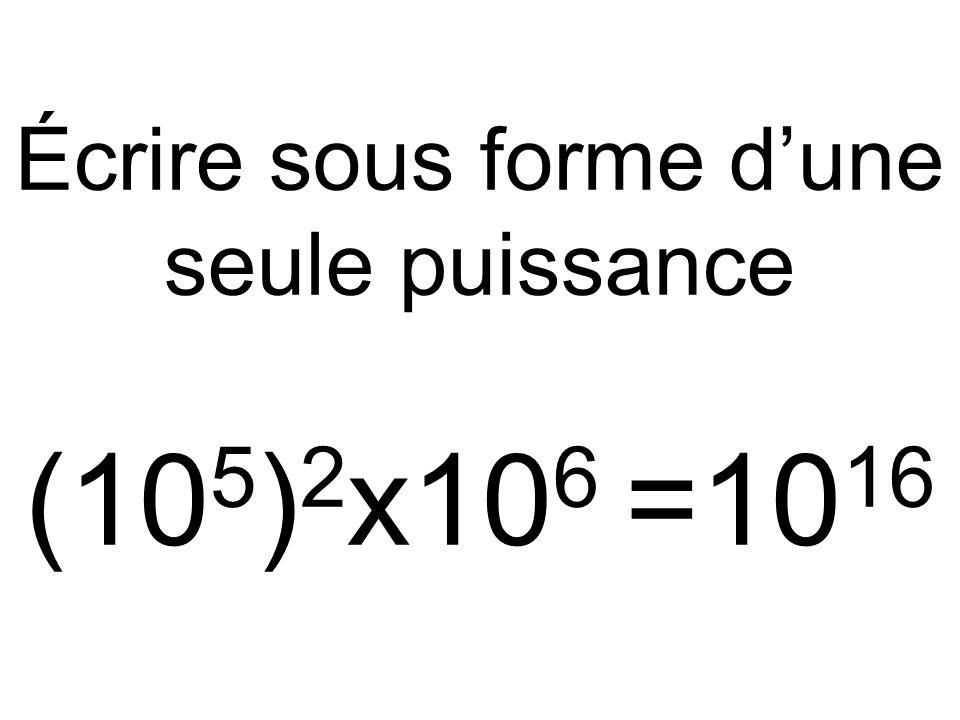 Écrire sous forme d'une seule puissance (10 5 ) 2 x10 6 =10 16