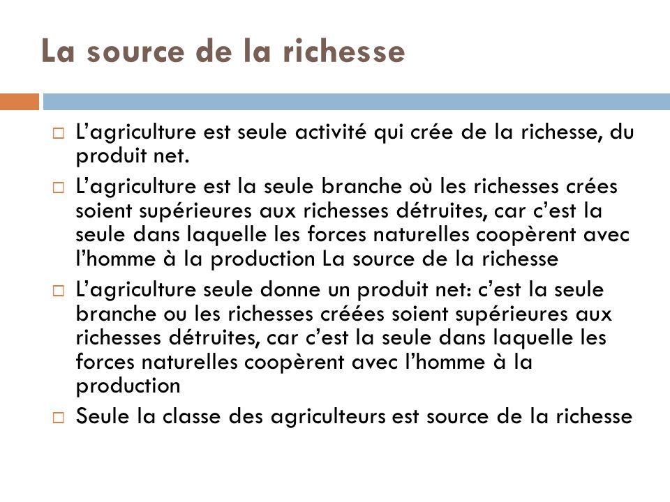 La source de la richesse  L'agriculture est seule activité qui crée de la richesse, du produit net.  L'agriculture est la seule branche où les riche