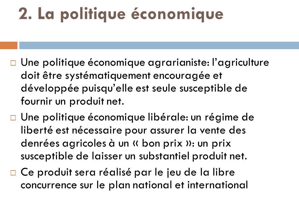 2. La politique économique  Une politique économique agrarianiste: l'agriculture doit être systématiquement encouragée et développée puisqu'elle est
